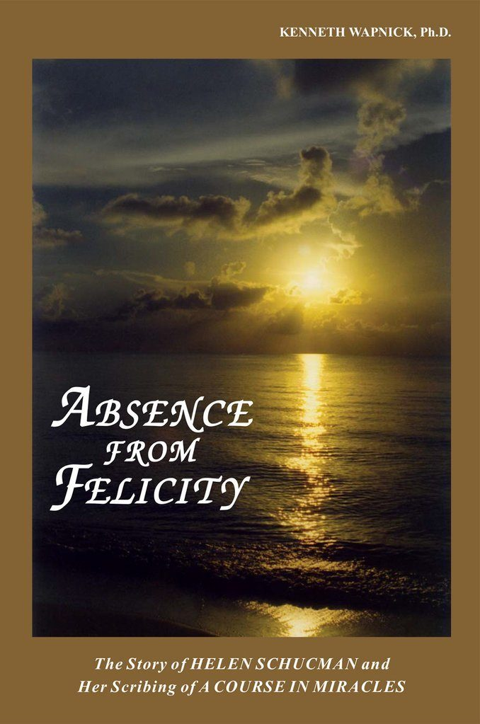"""Absence from Felicity: The Story of Helen Schucman and Her Scribing of """"A Course in Miracles"""""""